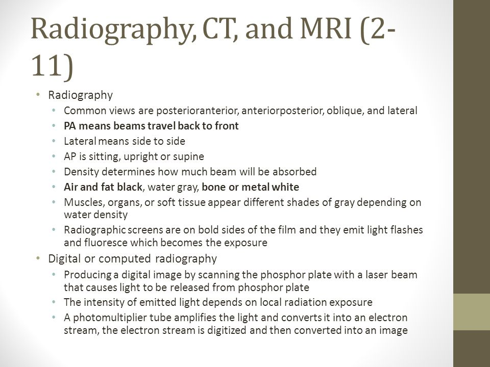 Radiography, CT, and MRI (2- 11) Radiography Common views are posterioranterior, anteriorposterior, oblique, and lateral PA means beams travel back to