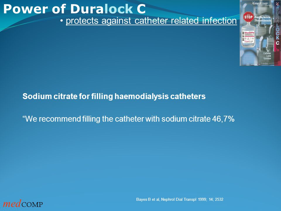 Power of Duralock C med COMP protects against catheter related infection Sodium citrate for filling haemodialysis catheters We recommend filling the catheter with sodium citrate 46,7% Bayes B et al, Nephrol Dial Transpl 1999; 14; 2532