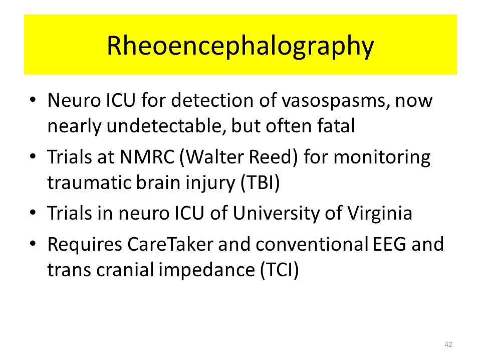 Rheoencephalography Neuro ICU for detection of vasospasms, now nearly undetectable, but often fatal Trials at NMRC (Walter Reed) for monitoring trauma
