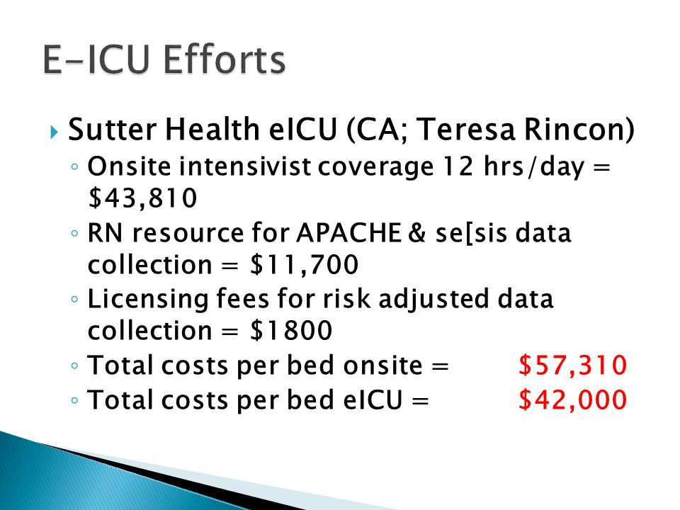  Sutter Health eICU (CA; Teresa Rincon) ◦ Onsite intensivist coverage 12 hrs/day = $43,810 ◦ RN resource for APACHE & se[sis data collection = $11,700 ◦ Licensing fees for risk adjusted data collection = $1800 ◦ Total costs per bed onsite = $57,310 ◦ Total costs per bed eICU = $42,000