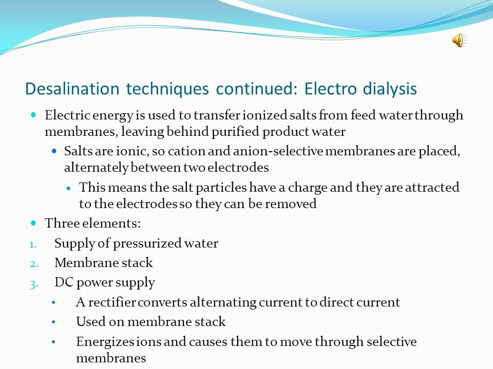 Two methods of desalination: reverse osmosis and electro dialysis Reverse Osmosis-membrane process for desalting water Uses hydrostatic pressure to drive water through a semi permeable membrane, which means only selected things can go through the membranehydrostatic pressure Pure water comes out at near atmospheric pressure Waste is at original pressure The figure below illustrates how this system works
