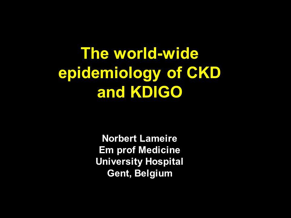 The world-wide epidemiology of CKD and KDIGO Norbert Lameire Em prof Medicine University Hospital Gent, Belgium