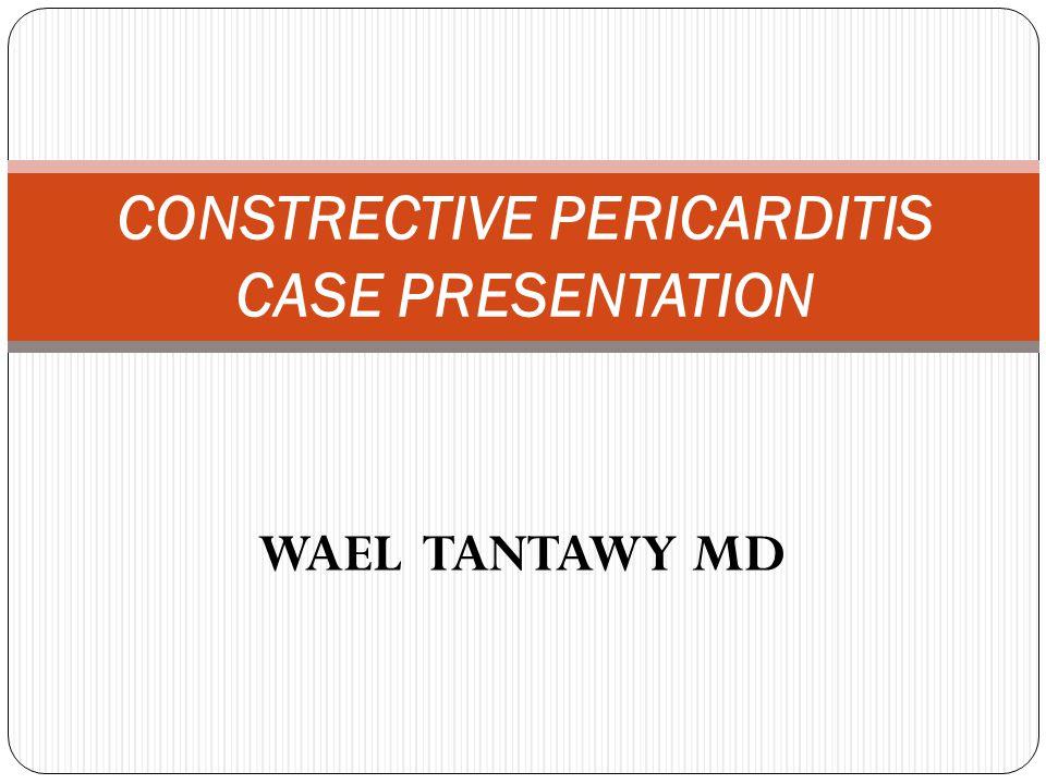 WAEL TANTAWY MD CONSTRECTIVE PERICARDITIS CASE PRESENTATION