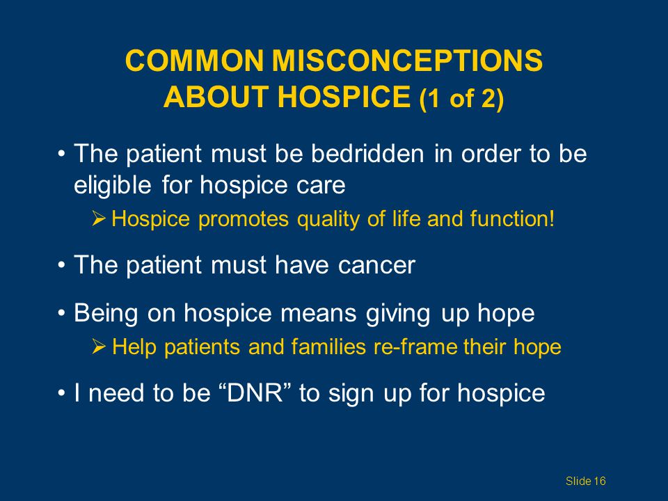 COMMON MISCONCEPTIONS ABOUT HOSPICE (1 of 2) The patient must be bedridden in order to be eligible for hospice care  Hospice promotes quality of life and function.