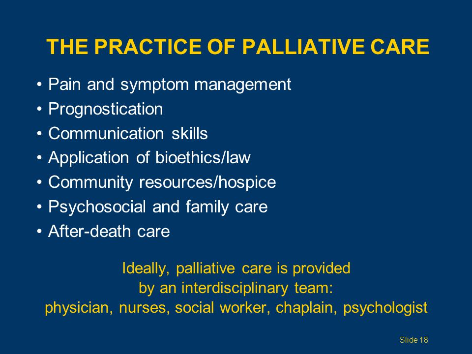 THE PRACTICE OF PALLIATIVE CARE Pain and symptom management Prognostication Communication skills Application of bioethics/law Community resources/hospice Psychosocial and family care After-death care Ideally, palliative care is provided by an interdisciplinary team: physician, nurses, social worker, chaplain, psychologist Slide 18