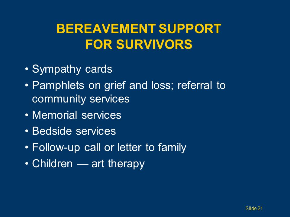 BEREAVEMENT SUPPORT FOR SURVIVORS Sympathy cards Pamphlets on grief and loss; referral to community services Memorial services Bedside services Follow-up call or letter to family Children — art therapy Slide 21