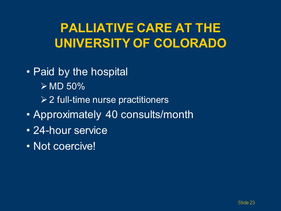 PALLIATIVE CARE AT THE UNIVERSITY OF COLORADO Paid by the hospital  MD 50%  2 full-time nurse practitioners Approximately 40 consults/month 24-hour service Not coercive.