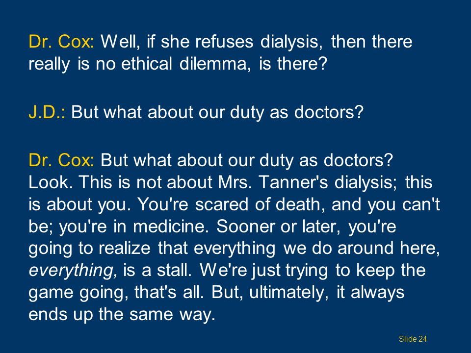 Dr. Cox: Well, if she refuses dialysis, then there really is no ethical dilemma, is there.