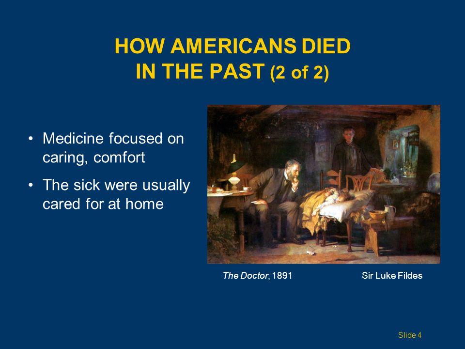 HOW AMERICANS DIED IN THE PAST (2 of 2) The Doctor, 1891Sir Luke Fildes Medicine focused on caring, comfort The sick were usually cared for at home Slide 4