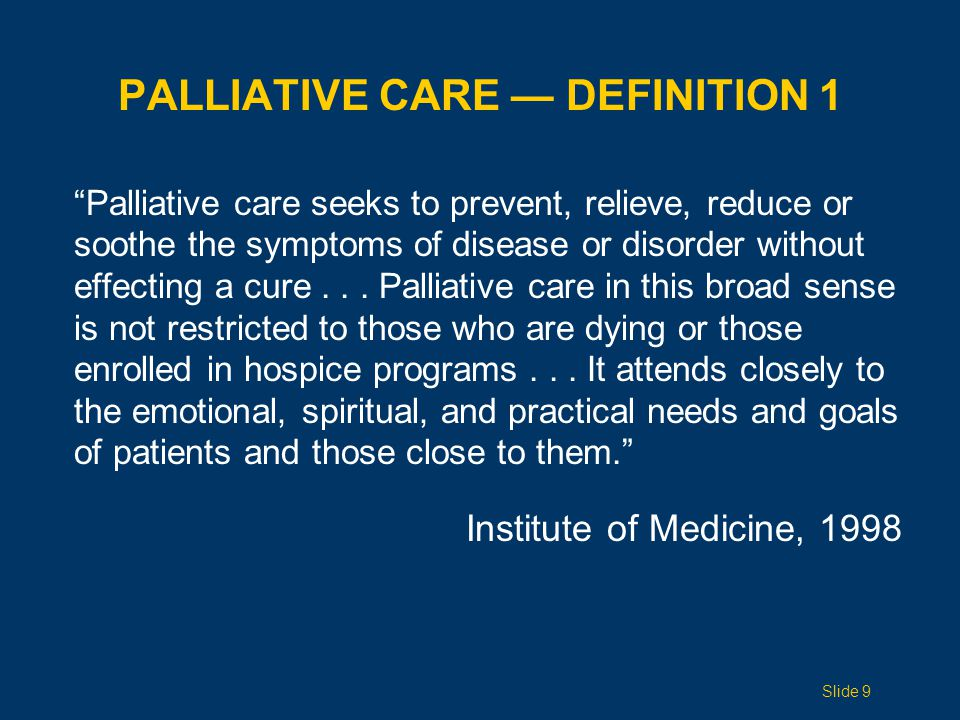 PALLIATIVE CARE — DEFINITION 1 Palliative care seeks to prevent, relieve, reduce or soothe the symptoms of disease or disorder without effecting a cure...