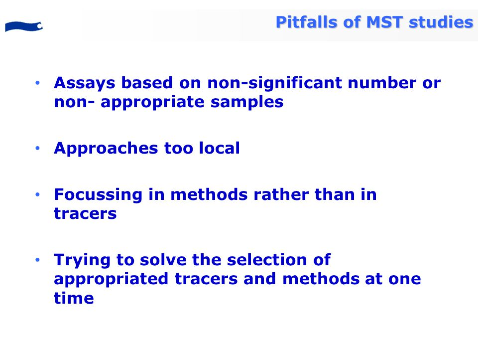 Assays based on non-significant number or non- appropriate samples Approaches too local Focussing in methods rather than in tracers Trying to solve the selection of appropriated tracers and methods at one time Pitfalls of MST studies