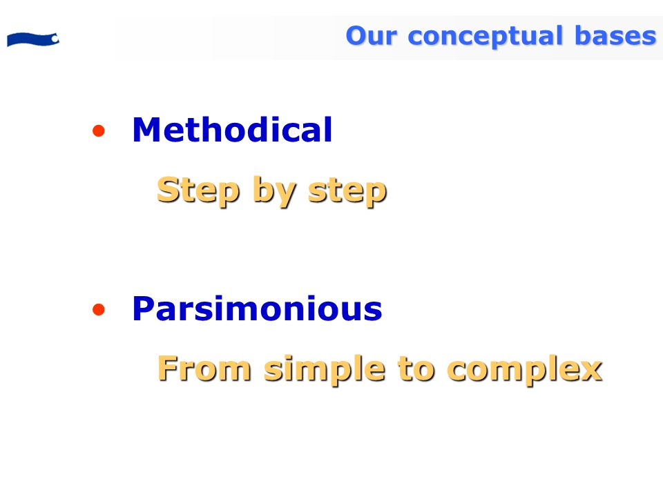 Methodical Step by step Parsimonious From simple to complex Our conceptual bases