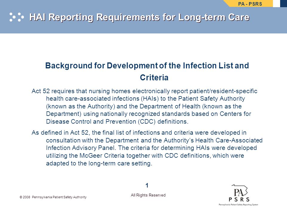 PA - PSRS © 2008 Pennsylvania Patient Safety Authority All Rights Reserved HAI Reporting Requirements for Long-term Care Background for Development of