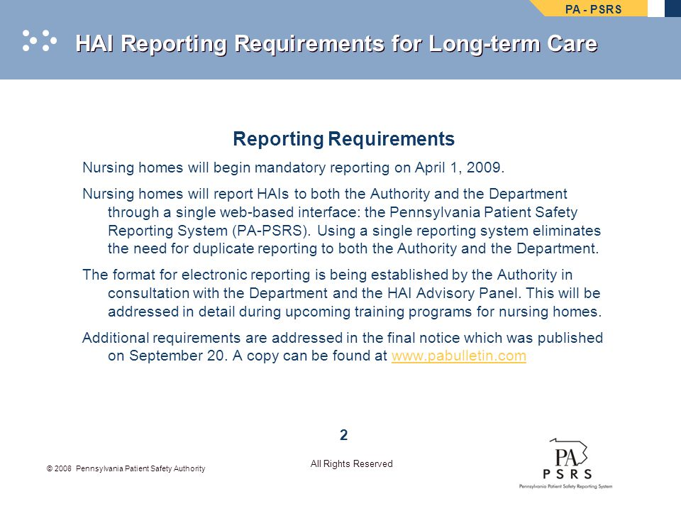 PA - PSRS © 2008 Pennsylvania Patient Safety Authority All Rights Reserved HAI Reporting Requirements for Long-term Care Educational Programs Training Training will include opportunities for both in-person and online education relating to the following: Infection list Criteria Format for reporting A series of in-person and electronic training sessions will be held throughout the State between January and March 2009.