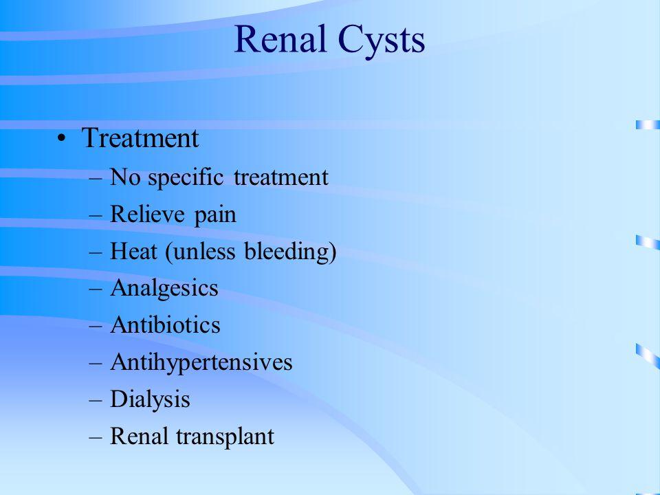 Renal Cysts Treatment –No specific treatment –Relieve pain –Heat (unless bleeding) –Analgesics –Antibiotics –Antihypertensives –Dialysis –Renal transp