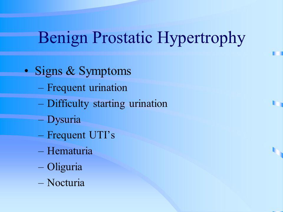 Benign Prostatic Hypertrophy Signs & Symptoms –Frequent urination –Difficulty starting urination –Dysuria –Frequent UTI's –Hematuria –Oliguria –Noctur