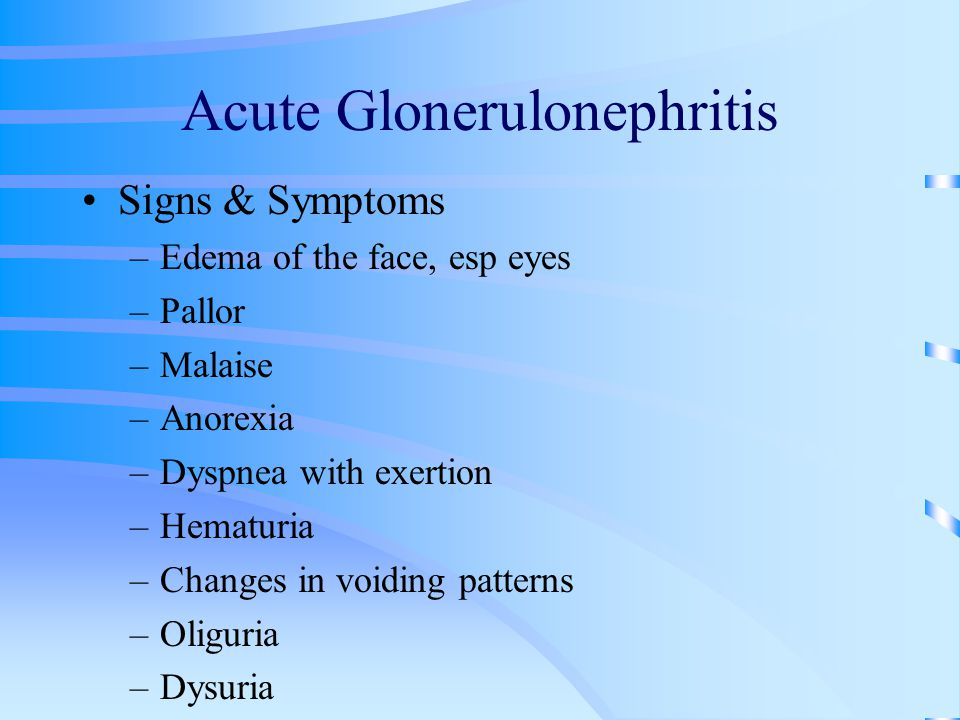 Acute Glonerulonephritis Signs & Symptoms –Edema of the face, esp eyes –Pallor –Malaise –Anorexia –Dyspnea with exertion –Hematuria –Changes in voidin