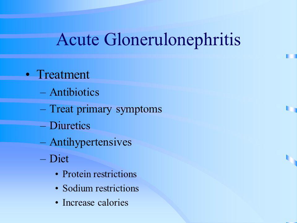 Acute Glonerulonephritis Treatment –Antibiotics –Treat primary symptoms –Diuretics –Antihypertensives –Diet Protein restrictions Sodium restrictions I