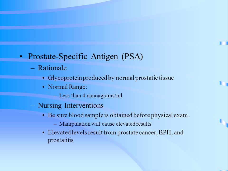 Prostate-Specific Antigen (PSA) –Rationale Glycoprotein produced by normal prostatic tissue Normal Range: –Less than 4 nanoagrams/ml –Nursing Interven