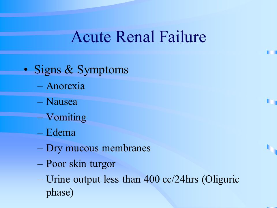 Acute Renal Failure Signs & Symptoms –Anorexia –Nausea –Vomiting –Edema –Dry mucous membranes –Poor skin turgor –Urine output less than 400 cc/24hrs (