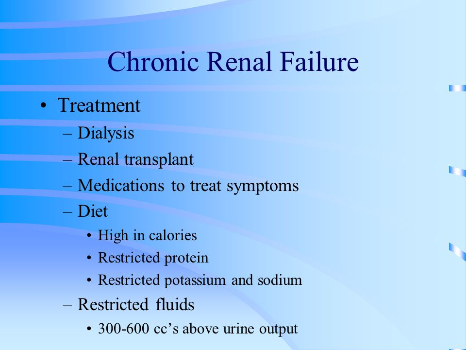 Chronic Renal Failure Treatment –Dialysis –Renal transplant –Medications to treat symptoms –Diet High in calories Restricted protein Restricted potass