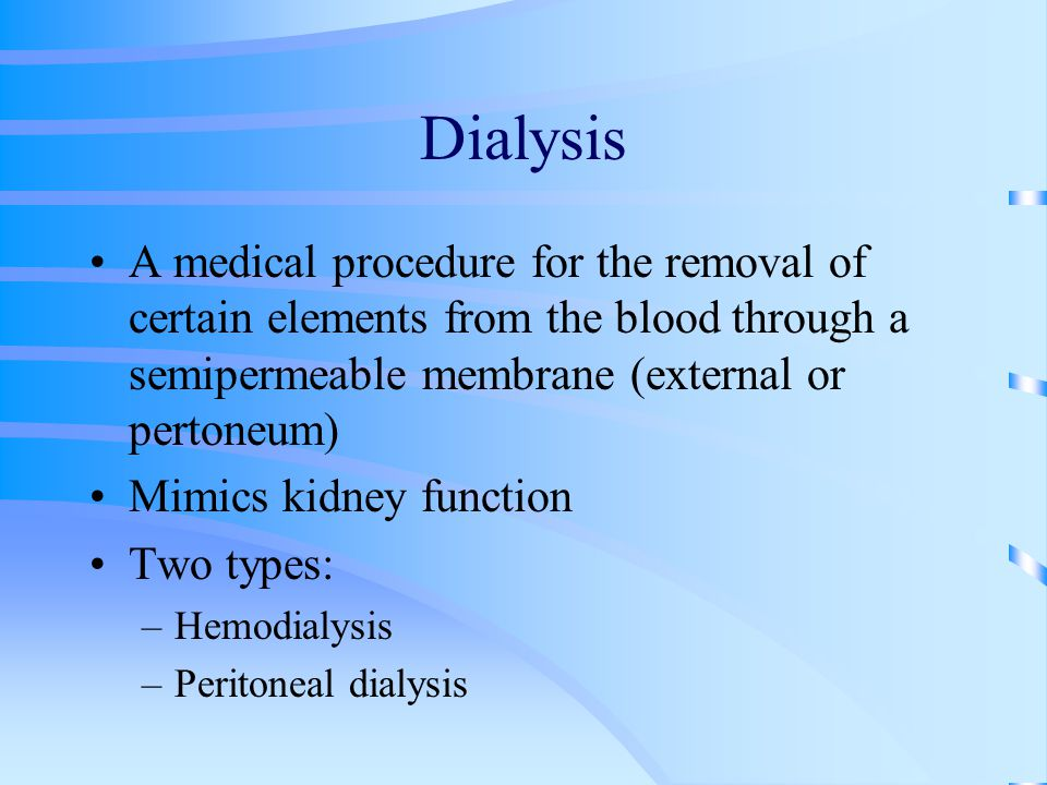 Dialysis A medical procedure for the removal of certain elements from the blood through a semipermeable membrane (external or pertoneum) Mimics kidney