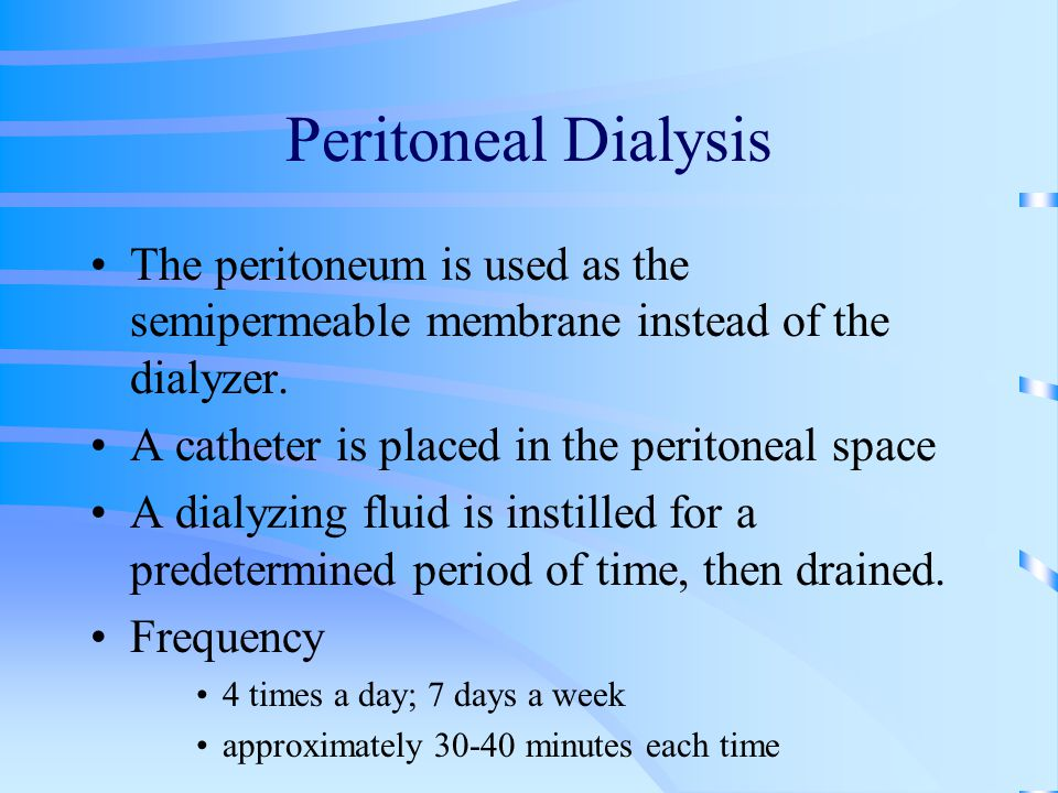 Peritoneal Dialysis The peritoneum is used as the semipermeable membrane instead of the dialyzer. A catheter is placed in the peritoneal space A dialy