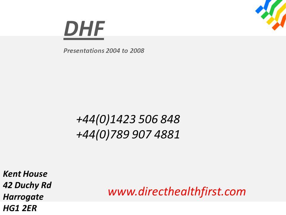 DHF Presentations 2004 to 2008 +44(0)1423 506 848 +44(0)789 907 4881 www.directhealthfirst.com Kent House 42 Duchy Rd Harrogate HG1 2ER