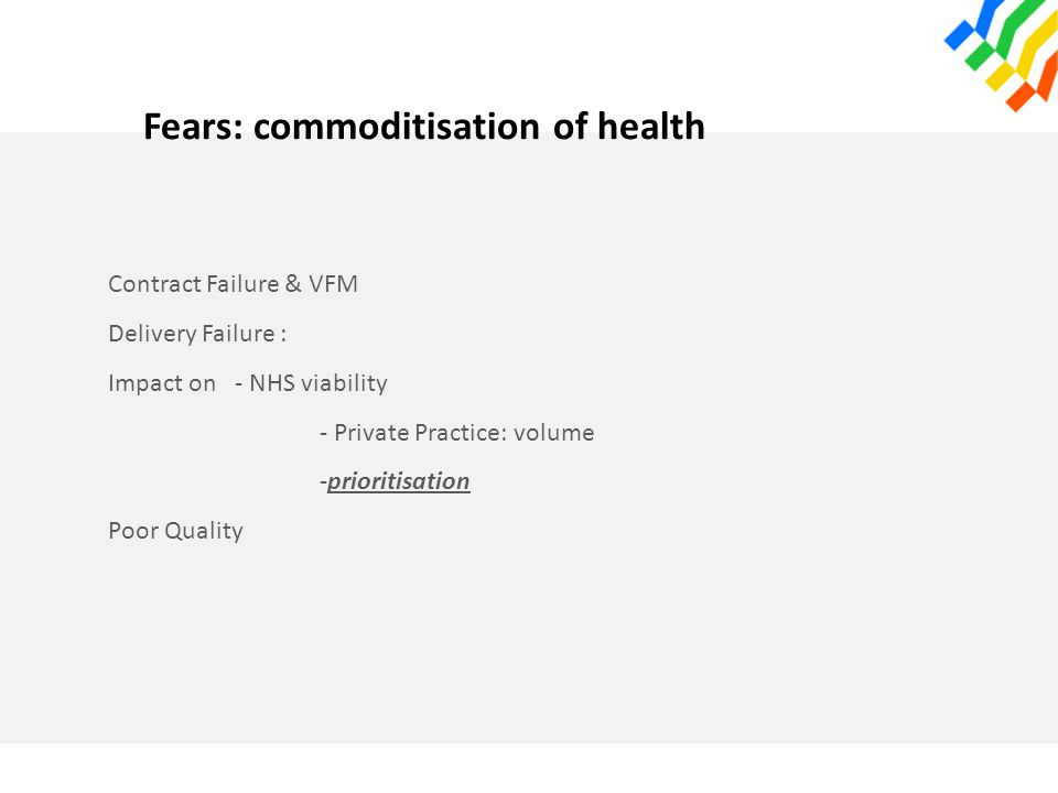 Fears: commoditisation of health Contract Failure & VFM Delivery Failure : Impact on - NHS viability - Private Practice: volume -prioritisation Poor Q