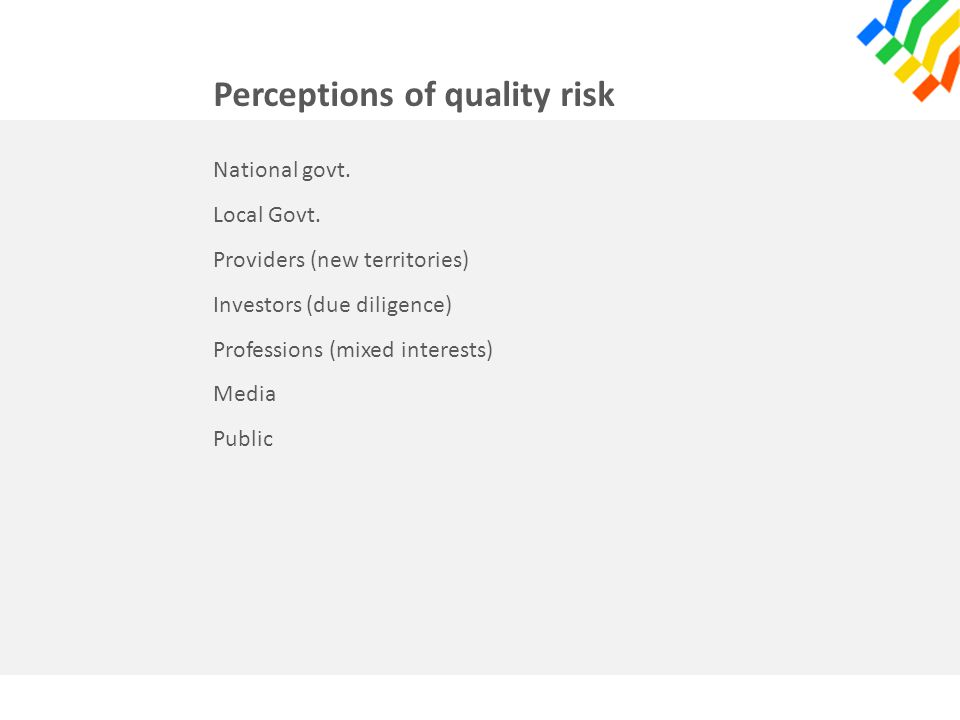 Perceptions of quality risk National govt. Local Govt. Providers (new territories) Investors (due diligence) Professions (mixed interests) Media Publi
