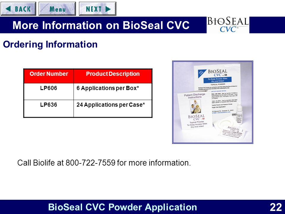 22 BioSeal CVC Powder Application More Information on BioSeal CVC Call Biolife at 800-722-7559 for more information.