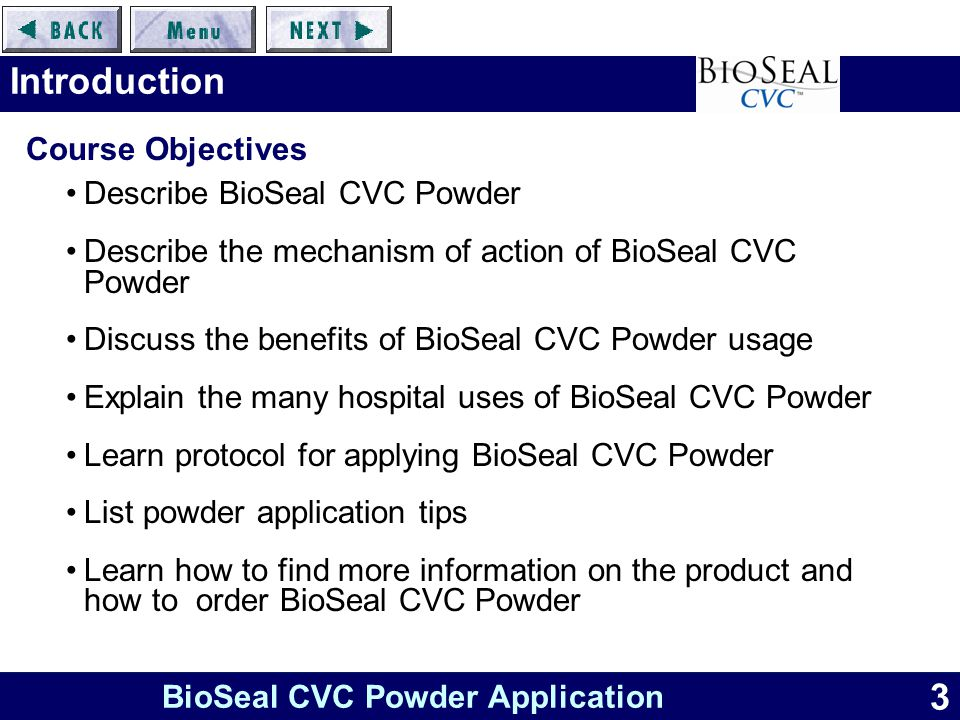 3 BioSeal CVC Powder Application Introduction Course Objectives Describe BioSeal CVC Powder Describe the mechanism of action of BioSeal CVC Powder Discuss the benefits of BioSeal CVC Powder usage Explain the many hospital uses of BioSeal CVC Powder Learn protocol for applying BioSeal CVC Powder List powder application tips Learn how to find more information on the product and how to order BioSeal CVC Powder