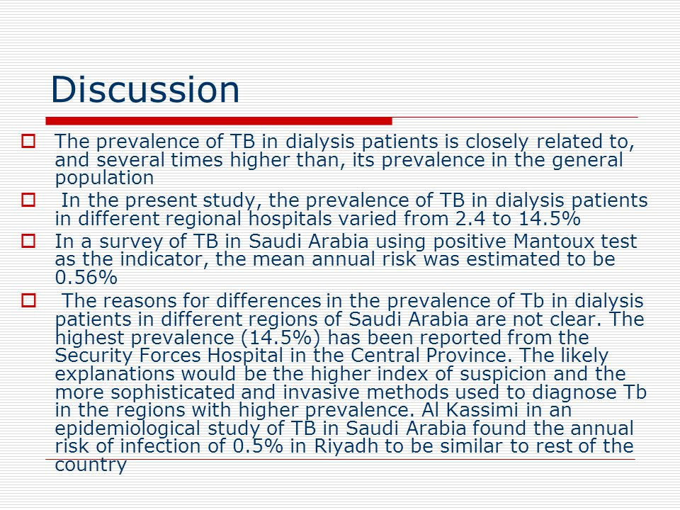 Discussion  The prevalence of TB in dialysis patients is closely related to, and several times higher than, its prevalence in the general popula­tion  In the present study, the prevalence of TB in dialysis patients in different regional hospitals varied from 2.4 to 14.5%  In a survey of TB in Saudi Arabia using positive Mantoux test as the indicator, the mean annual risk was estimated to be 0.56%  The reasons for differences in the preva­lence of Tb in dialysis patients in different regions of Saudi Arabia are not clear.