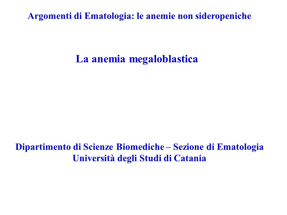 Argomenti di Ematologia: le anemie non sideropeniche La anemia megaloblastica Dipartimento di Scienze Biomediche – Sezione di Ematologia Università degli Studi di Catania