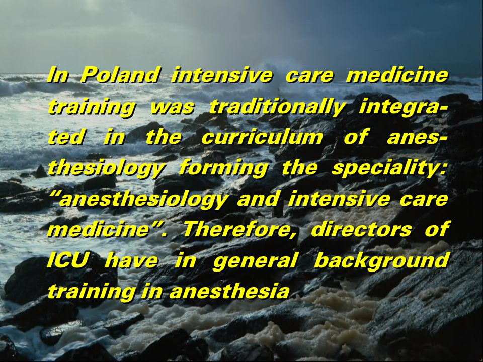 In Poland intensive care medicine training was traditionally integra- ted in the curriculum of anes- thesiology forming the speciality: anesthesiology and intensive care medicine .