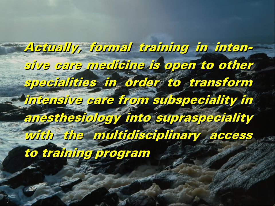 Actually, formal training in inten- sive care medicine is open to other specialities in order to transform intensive care from subspeciality in anesthesiology into supraspeciality with the multidisciplinary access to training program