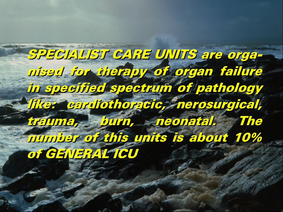 SPECIALIST CARE UNITS are orga- nised for therapy of organ failure in specified spectrum of pathology like: cardiothoracic, nerosurgical, trauma, burn, neonatal.