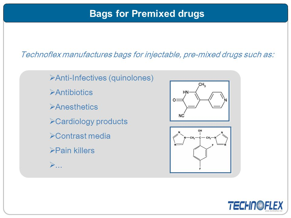 Technoflex manufactures bags for injectable, pre-mixed drugs such as:  Anti-Infectives (quinolones)  Antibiotics  Anesthetics  Cardiology products