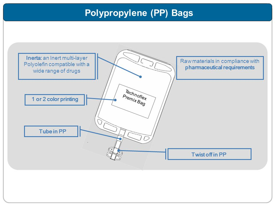 Inerta: an Inert multi-layer Polyolefin compatible with a wide range of drugs Raw materials in compliance with pharmaceutical requirements Twist off in PP 1 or 2 color printing Polypropylene (PP) Bags Tube in PP Technoflex Premix Bag