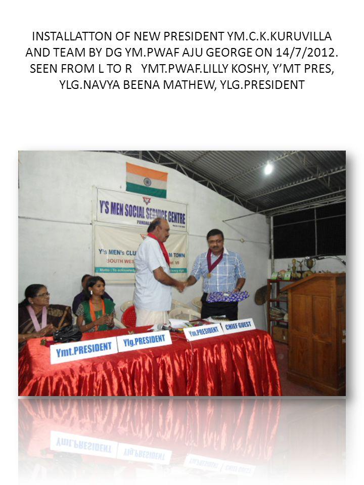 INSTALLATTON OF NEW PRESIDENT YM.C.K.KURUVILLA AND TEAM BY DG YM.PWAF AJU GEORGE ON 14/7/2012.