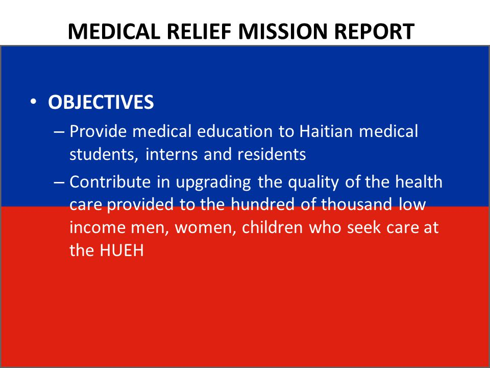 MEDICAL RELIEF MISSION REPORT OBJECTIVES – Provide medical education to Haitian medical students, interns and residents – Contribute in upgrading the quality of the health care provided to the hundred of thousand low income men, women, children who seek care at the HUEH