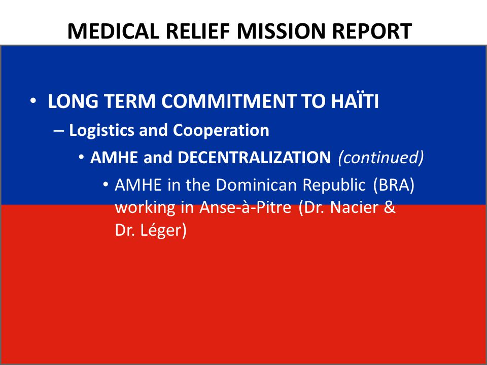 MEDICAL RELIEF MISSION REPORT LONG TERM COMMITMENT TO HAÏTI – Logistics and Cooperation AMHE and DECENTRALIZATION (continued) AMHE in the Dominican Republic (BRA) working in Anse-à-Pitre (Dr.