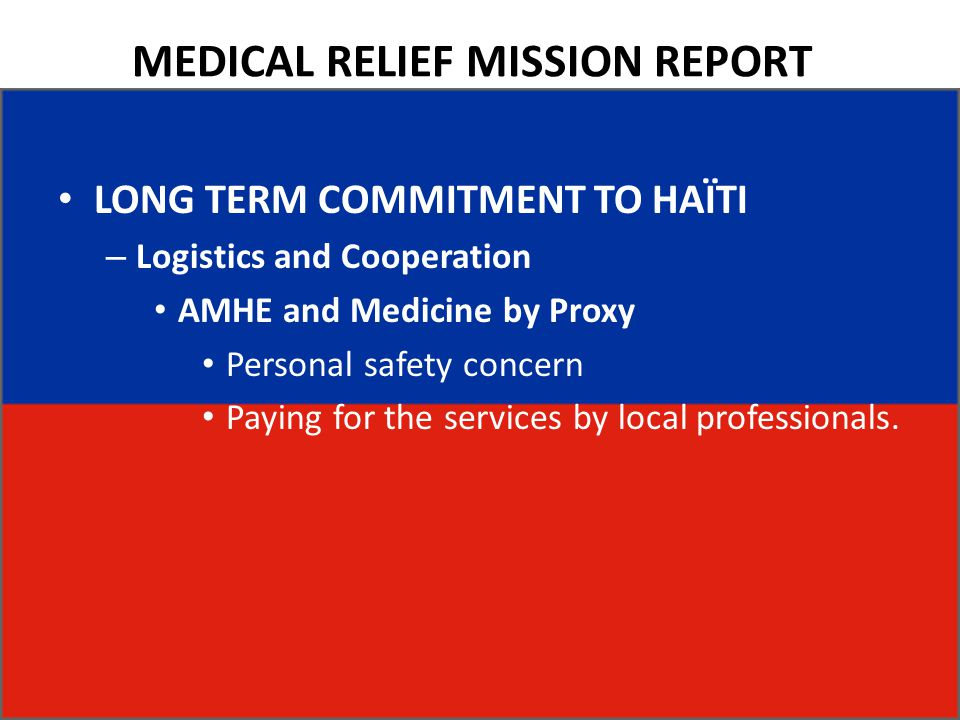 MEDICAL RELIEF MISSION REPORT LONG TERM COMMITMENT TO HAÏTI – Logistics and Cooperation AMHE and Medicine by Proxy Personal safety concern Paying for the services by local professionals.