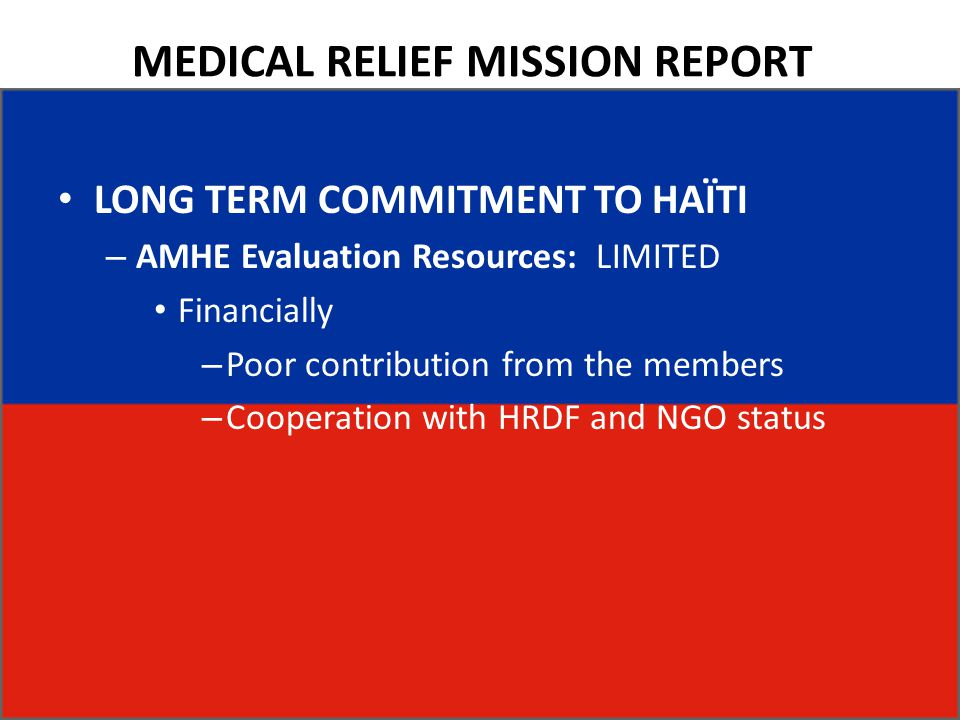 MEDICAL RELIEF MISSION REPORT LONG TERM COMMITMENT TO HAÏTI – AMHE Evaluation Resources: LIMITED Financially – Poor contribution from the members – Co