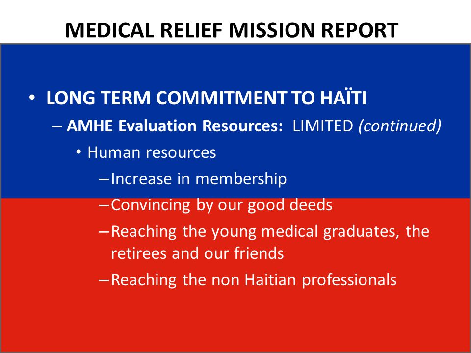 MEDICAL RELIEF MISSION REPORT LONG TERM COMMITMENT TO HAÏTI – AMHE Evaluation Resources: LIMITED (continued) Human resources – Increase in membership – Convincing by our good deeds – Reaching the young medical graduates, the retirees and our friends – Reaching the non Haitian professionals