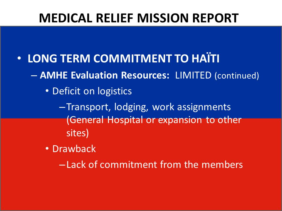 MEDICAL RELIEF MISSION REPORT LONG TERM COMMITMENT TO HAÏTI – AMHE Evaluation Resources: LIMITED (continued) Deficit on logistics – Transport, lodging, work assignments (General Hospital or expansion to other sites) Drawback – Lack of commitment from the members