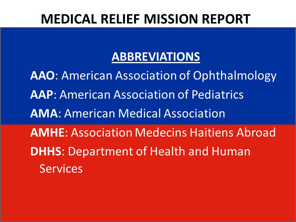 MEDICAL RELIEF MISSION REPORT ABBREVIATIONS AAO: American Association of Ophthalmology AAP: American Association of Pediatrics AMA: American Medical Association AMHE: Association Medecins Haitiens Abroad DHHS: Department of Health and Human Services