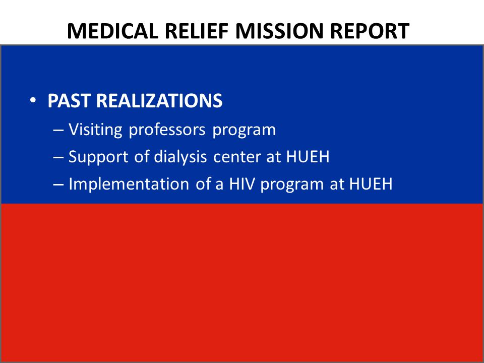 MEDICAL RELIEF MISSION REPORT PAST REALIZATIONS – Visiting professors program – Support of dialysis center at HUEH – Implementation of a HIV program a