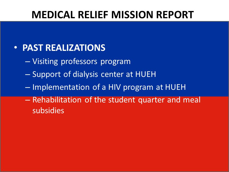 MEDICAL RELIEF MISSION REPORT PAST REALIZATIONS – Visiting professors program – Support of dialysis center at HUEH – Implementation of a HIV program at HUEH – Rehabilitation of the student quarter and meal subsidies