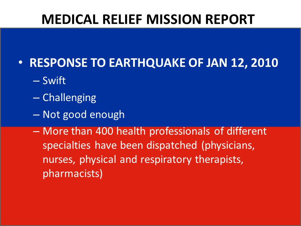 MEDICAL RELIEF MISSION REPORT RESPONSE TO EARTHQUAKE OF JAN 12, 2010 – Swift – Challenging – Not good enough – More than 400 health professionals of different specialties have been dispatched (physicians, nurses, physical and respiratory therapists, pharmacists)
